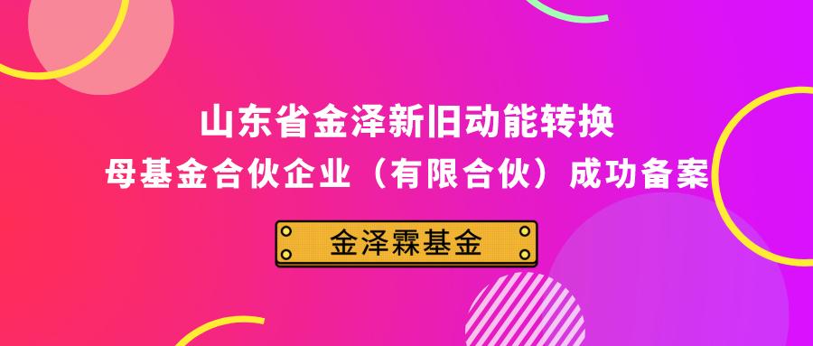 山东省金泽新旧动能转换母基金合伙企业(有限合伙)在中基协成功备案