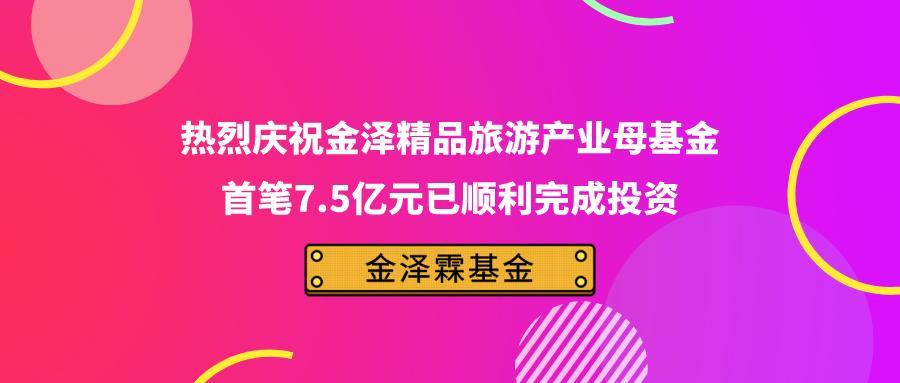 热烈庆祝金泽精品旅游产业母基金首笔7.5亿元已顺利完成投资